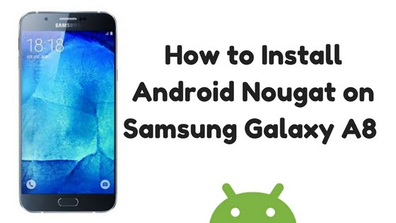 How to Install Android Nougat on Samsung Galaxy A8