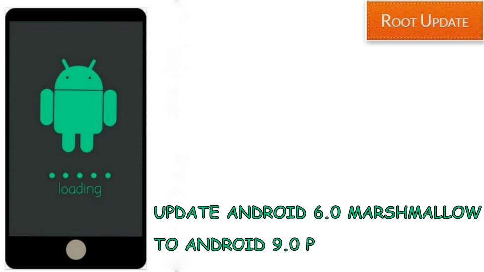 Update Android 6.0 Marshmallow to Android 9.0 P