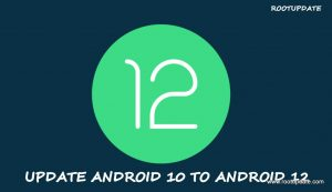 UPDATE ANDROID 10 TO ANDROID 12